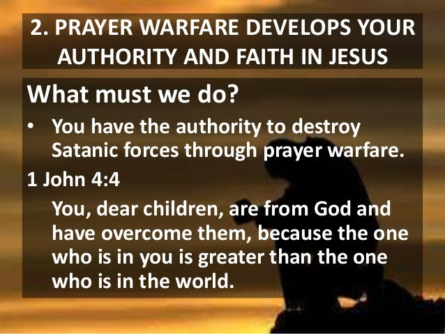 2. PRAYER WARFARE DEVELOPS YOUR AUTHORITY AND FAITH IN JESUS  What must we do? • You have the authority to destroy Satanic...