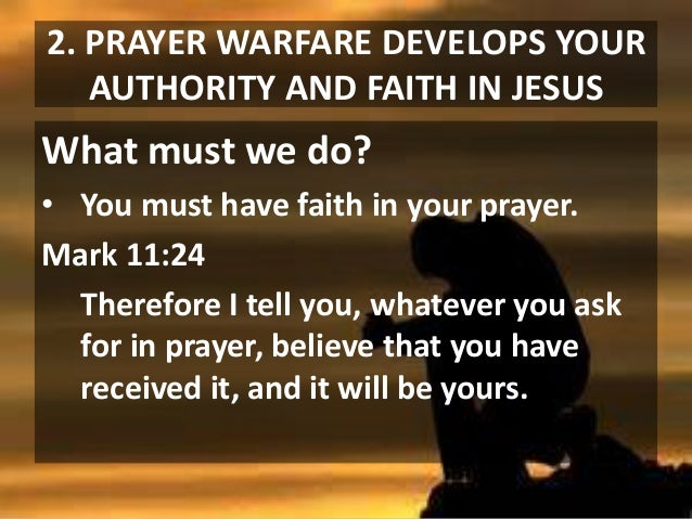 2. PRAYER WARFARE DEVELOPS YOUR AUTHORITY AND FAITH IN JESUS  What must we do? • You must have faith in your prayer. Mark ...