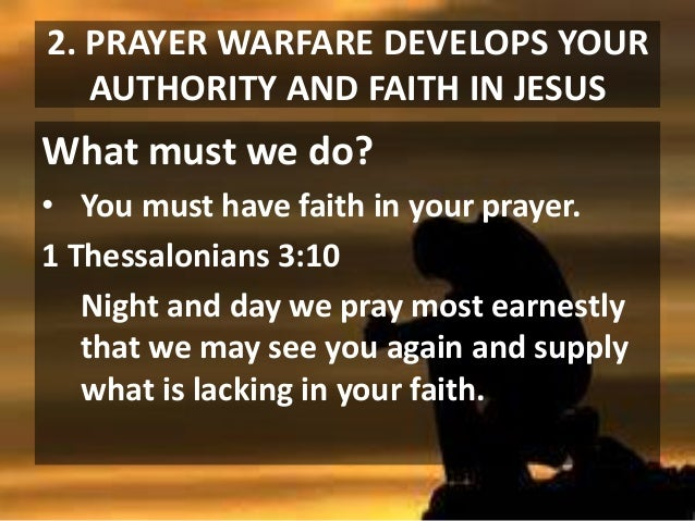 2. PRAYER WARFARE DEVELOPS YOUR AUTHORITY AND FAITH IN JESUS  What must we do? • You must have faith in your prayer. 1 The...