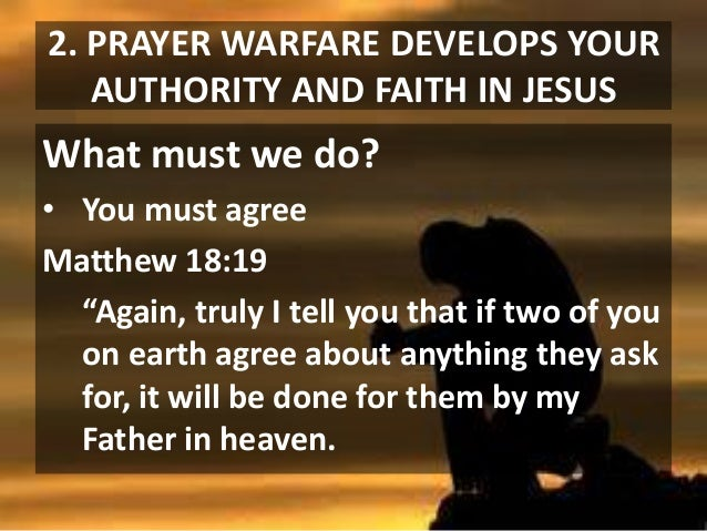 """2. PRAYER WARFARE DEVELOPS YOUR AUTHORITY AND FAITH IN JESUS  What must we do? • You must agree Matthew 18:19 """"Again, trul..."""