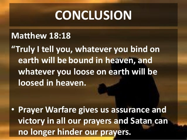 """CONCLUSION Matthew 18:18 """"Truly I tell you, whatever you bind on earth will be bound in heaven, and whatever you loose on ..."""