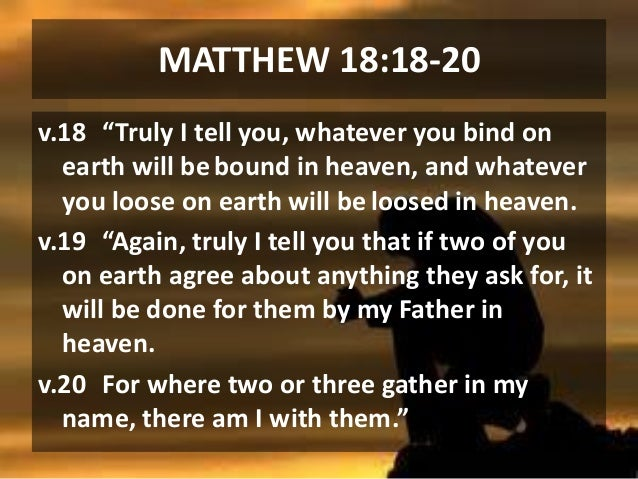 """MATTHEW 18:18-20 v.18 """"Truly I tell you, whatever you bind on earth will be bound in heaven, and whatever you loose on ear..."""