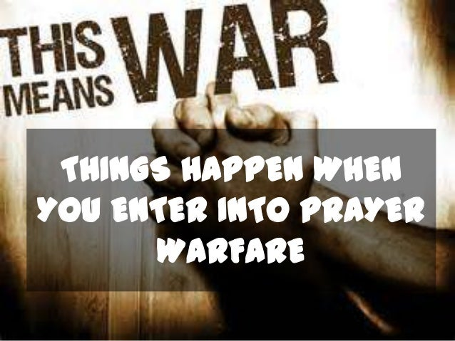 THINGS HAPPEN WHEN YOU ENTER INTO PRAYER WARFARE