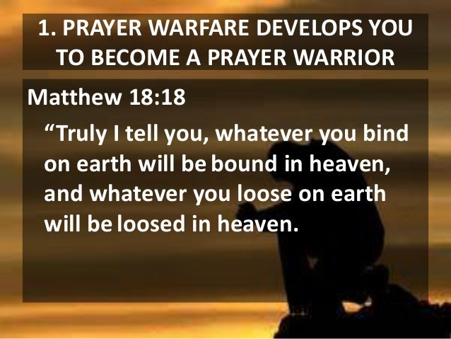 """1. PRAYER WARFARE DEVELOPS YOU TO BECOME A PRAYER WARRIOR Matthew 18:18 """"Truly I tell you, whatever you bind on earth will..."""