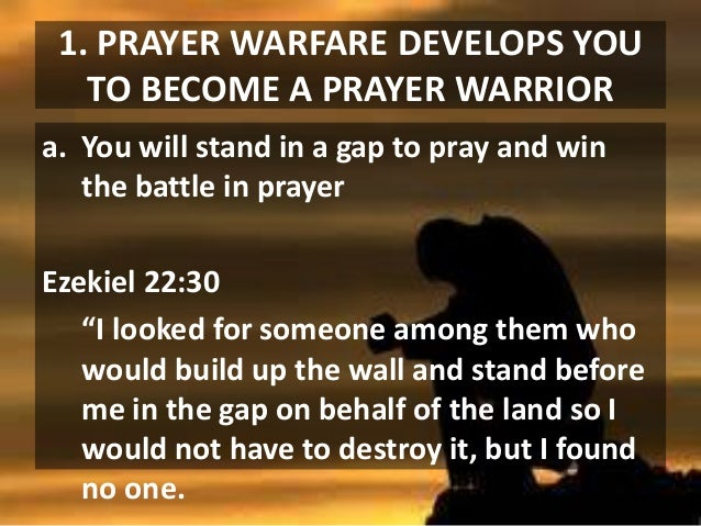 1. PRAYER WARFARE DEVELOPS YOU TO BECOME A PRAYER WARRIOR a. You will stand in a gap to pray and win the battle in prayer ...