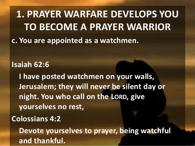 1. PRAYER WARFARE DEVELOPS YOU TO BECOME A PRAYER WARRIOR c. You are appointed as a watchmen. Isaiah 62:6 I have posted wa...