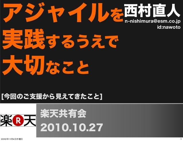 西村直人n-nishimura@esm.co.jp id:nawoto [今回のご支援から見えてきたこと] アジャイルを 実践するうえで 大切なこと 楽天共有会 2010.10.27 12010年11月4日木曜日