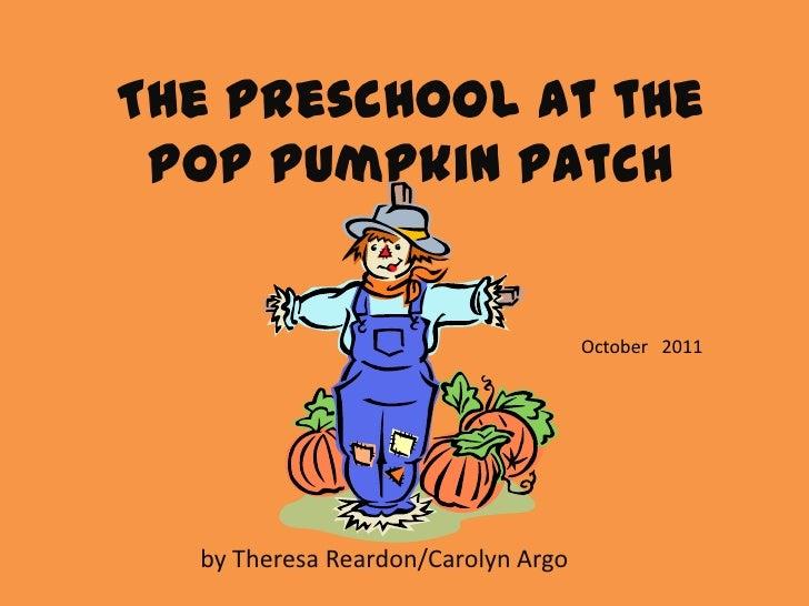 The Preschool at the POP Pumpkin Patch                                    October 2011  by Theresa Reardon/Carolyn Argo