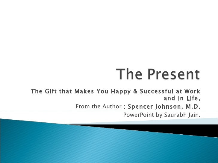 The Gift that Makes You Happy & Successful at Work and in Life. From the Author  : Spencer Johnson, M.D. PowerPoint by Sau...