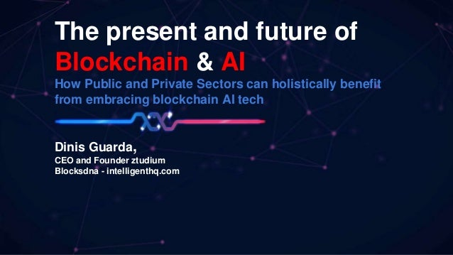 The present and future of Blockchain & AI How Public and Private Sectors can holistically benefit from embracing blockchai...