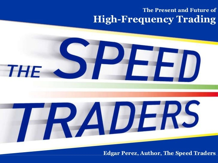 The Present and Future ofHigh-Frequency Trading Edgar Perez, Author, The Speed Traders
