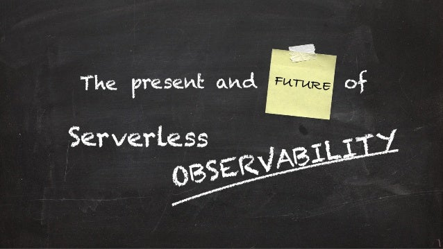 and FUTUREThe Serverless OBSERVABILITY ofpresent