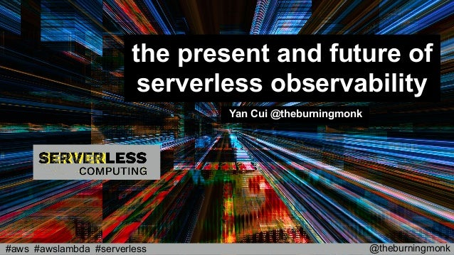 @theburningmonk#aws #awslambda #serverless the present and future of serverless observability Yan Cui @theburningmonk