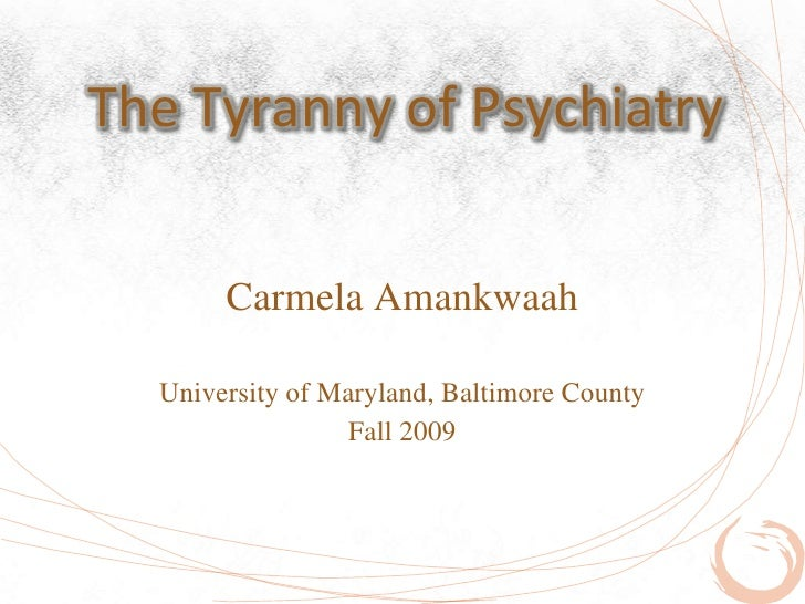 The Tyranny of Psychiatry          Carmela Amankwaah    University of Maryland, Baltimore County                   Fall 20...