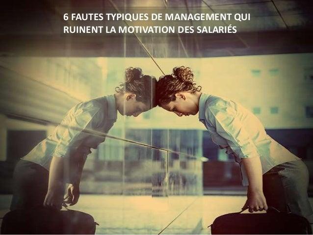 source : bfmbusiness.bfmtv.com 6 FAUTES TYPIQUES DE MANAGEMENT QUI RUINENT LA MOTIVATION DES SALARIÉS