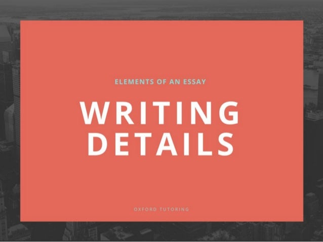 E L E M E N T S O F A N E S S AY  WRITING DETAILS