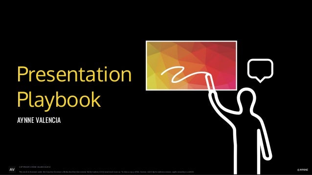 Presentation  Playbook  COPYRIGHT: AYNNE VALENCIA 2014  This work is licensed under the Creative Commons Attribution-NonCo...