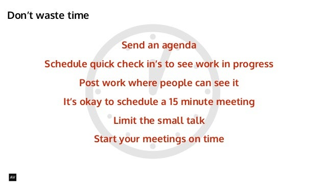 Don't waste time  @AYNNE  Send an agenda  Schedule quick check in's to see work in progress  Post work where people can se...