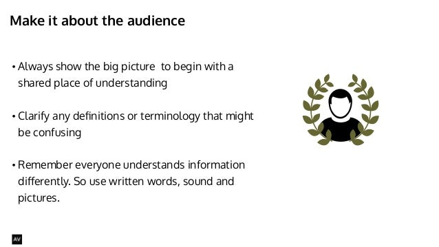 Make it about the audience  • Always show the big picture to begin with a  shared place of understanding  !  • Clarify any...