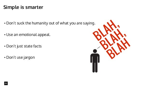 Simple is smarter  • Don't suck the humanity out of what you are saying.  • Use an emotional appeal.  !  • Don't just stat...