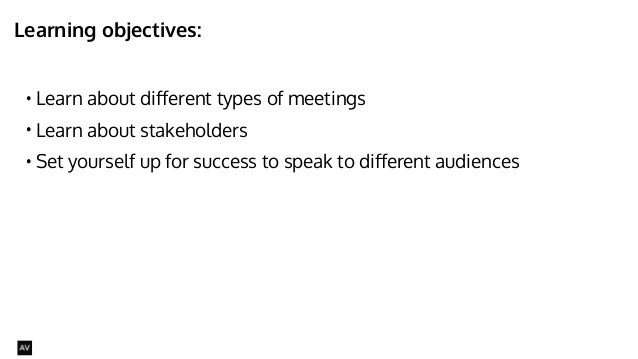 Learning objectives:  • Learn about different types of meetings  • Learn about stakeholders  • Set yourself up for success...