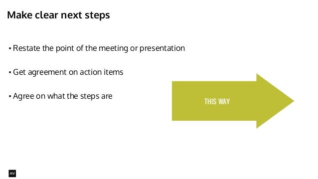 Make clear next steps  • Restate the point of the meeting or presentation  !  • Get agreement on action items  !  • Agree ...