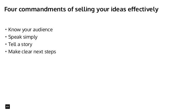 Four commandments of selling your ideas effectively  • Know your audience  • Speak simply  • Tell a story  • Make clear ne...