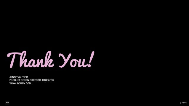 @AYNNE  Thank You!  AYNNE VALENCIA  PRODUCT DESIGN DIRECTOR, EDUCATOR  WWW.AVALEN.COM