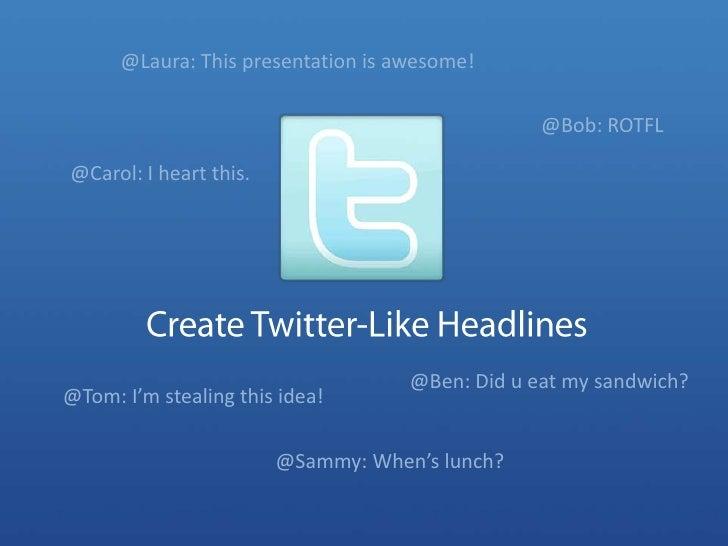 @Laura: This presentation is awesome!<br />@Bob: ROTFL<br />@Carol: I heart this.<br />Create Twitter-Like Headlines<br />...