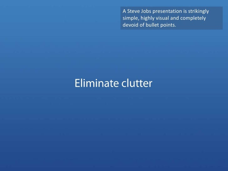 A Steve Jobs presentation is strikingly simple, highly visual and completely devoid of bullet points. <br />Eliminate clut...