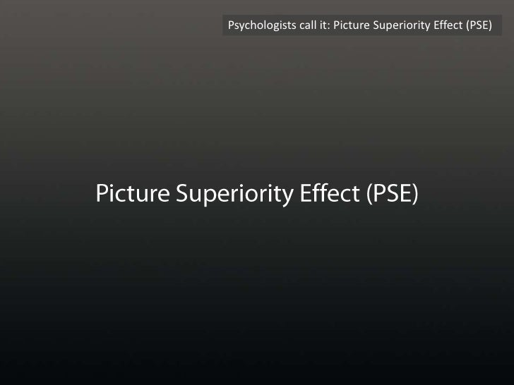 Psychologists call it: Picture Superiority Effect (PSE)<br />Picture Superiority Effect (PSE)<br />