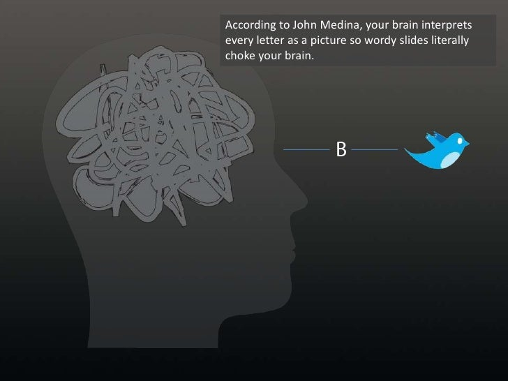 According to John Medina, your brain interprets every letter as a picture so wordy slides literally choke your brain. <br ...