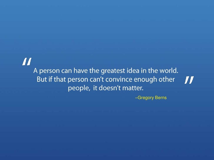 A person can have the greatest idea in the world.  But if that person can't convince enough other people,  it doesn't matt...