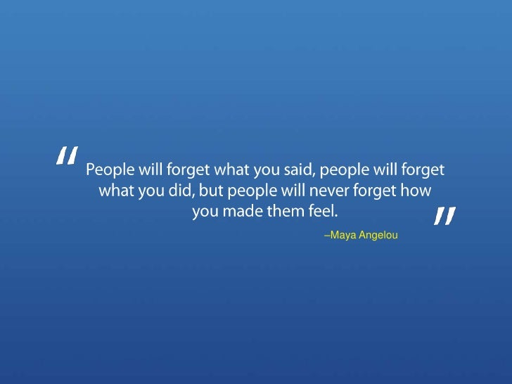 People will forget what you said, people will forget what you did, but people will never forget how you made them feel.<br...