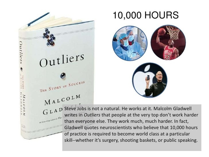 10,000 HOURS<br />Steve Jobs is not a natural. He works at it. Malcolm Gladwell writes in Outliers that people at the very...