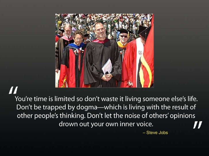You're time is limited so don't waste it living someone else's life. Don't be trapped by dogma—which is living with the re...