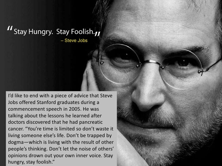 I'd like to end with a piece of advice that Steve Jobs offered Stanford graduates during a commencement speech in 2005. He...