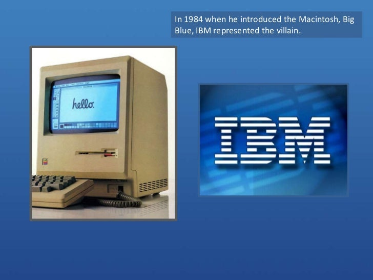 In 1984 when he introduced the Macintosh, Big Blue, IBM represented the villain. <br />