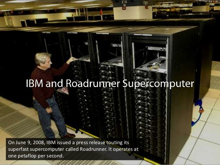 IBM and Roadrunner Supercomputer<br />On June 9, 2008, IBM issued a press release touting its superfast supercomputer call...