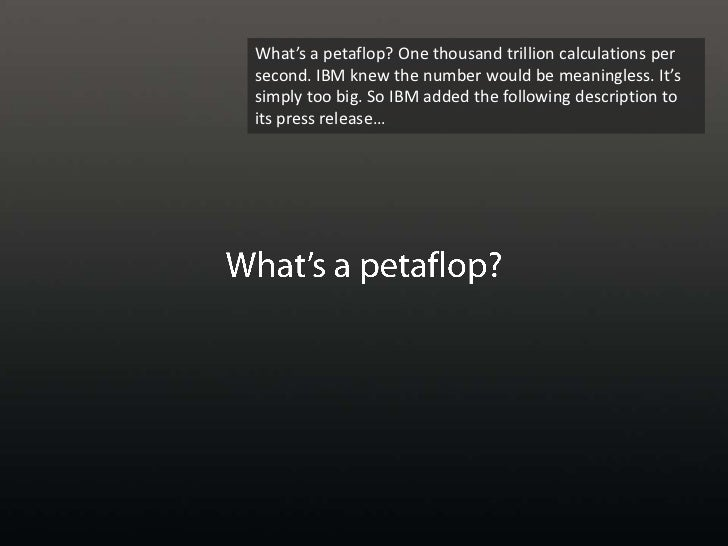 What's a petaflop? One thousand trillion calculations per second. IBM knew the number would be meaningless. It's simply to...