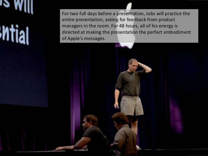 For two full days before a presentation, Jobs will practice the entire presentation, asking for feedback from product mana...