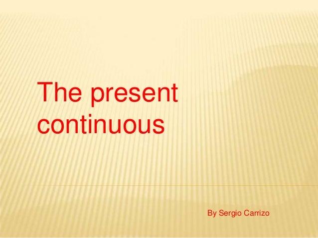 The presentcontinuous              By Sergio Carrizo