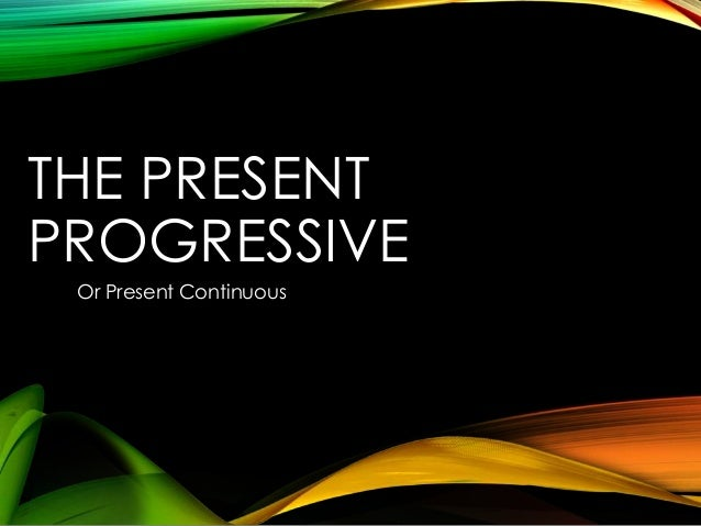 THE PRESENT PROGRESSIVE Or Present Continuous