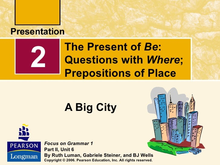 The Present of Be:2          Questions with Where;           Prepositions of Place           A Big CityFocus on Grammar 1P...