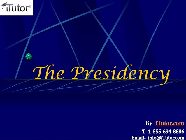 The Presidency T- 1-855-694-8886 Email- info@iTutor.com By iTutor.com