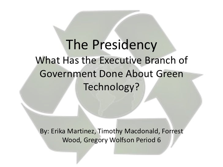 The PresidencyWhat Has the Executive Branch ofGovernment Done About Green         Technology?By: Erika Martinez, Timothy M...