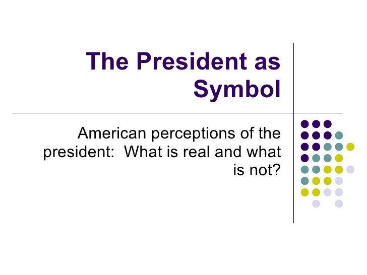 The President as Symbol American perceptions of the president:  What is real and what is not?