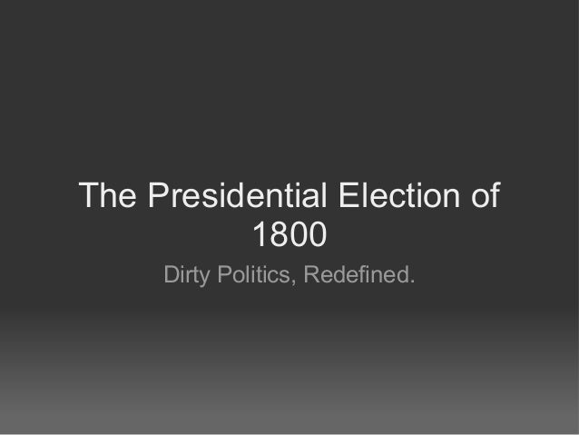 The Presidential Election of          1800     Dirty Politics, Redefined.
