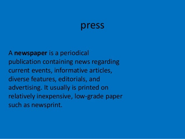 press A newspaper is a periodical publication containing news regarding current events, informative articles, diverse feat...