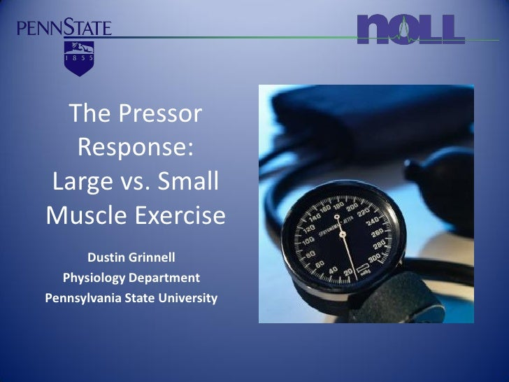 The Pressor   Response: Large vs. Small Muscle Exercise       Dustin Grinnell   Physiology Department Pennsylvania State U...